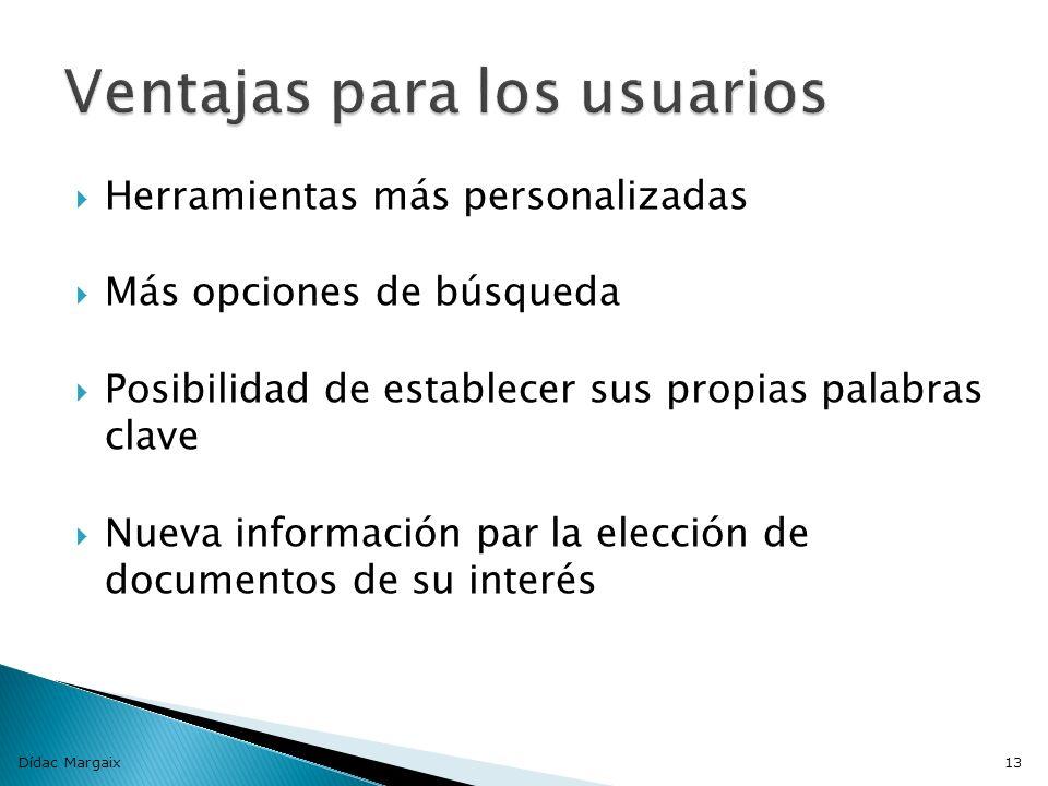Herramientas más personalizadas Más opciones de búsqueda Posibilidad de establecer sus propias palabras clave Nueva información par la elección de documentos de su interés Dídac Margaix13