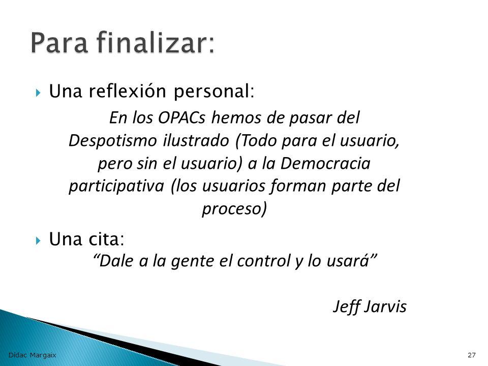 Una reflexión personal: Una cita: Dídac Margaix27 En los OPACs hemos de pasar del Despotismo ilustrado (Todo para el usuario, pero sin el usuario) a la Democracia participativa (los usuarios forman parte del proceso) Dale a la gente el control y lo usará Jeff Jarvis