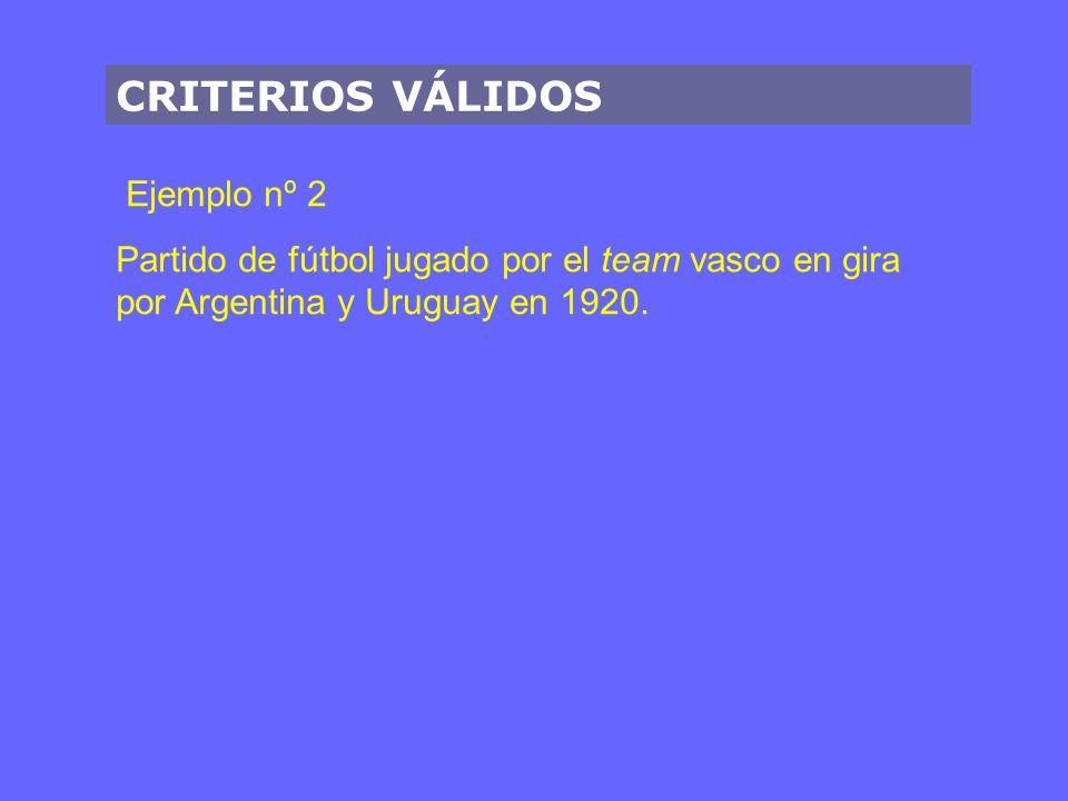 CRITERIOS VÁLIDOS Ejemplo nº 2 Partido de fútbol jugado por el team vasco en gira por Argentina y Uruguay en 1920.