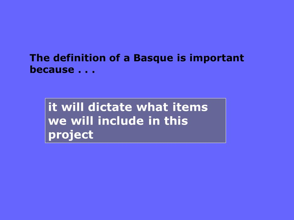 it will dictate what items we will include in this project The definition of a Basque is important because...