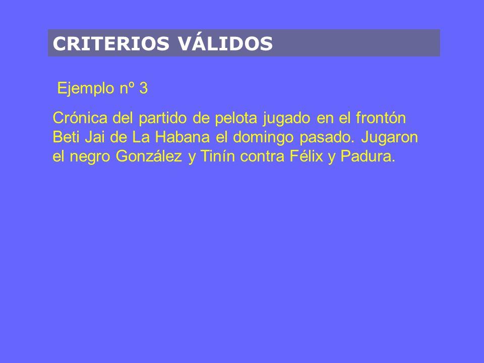 CRITERIOS VÁLIDOS Ejemplo nº 3 Crónica del partido de pelota jugado en el frontón Beti Jai de La Habana el domingo pasado.