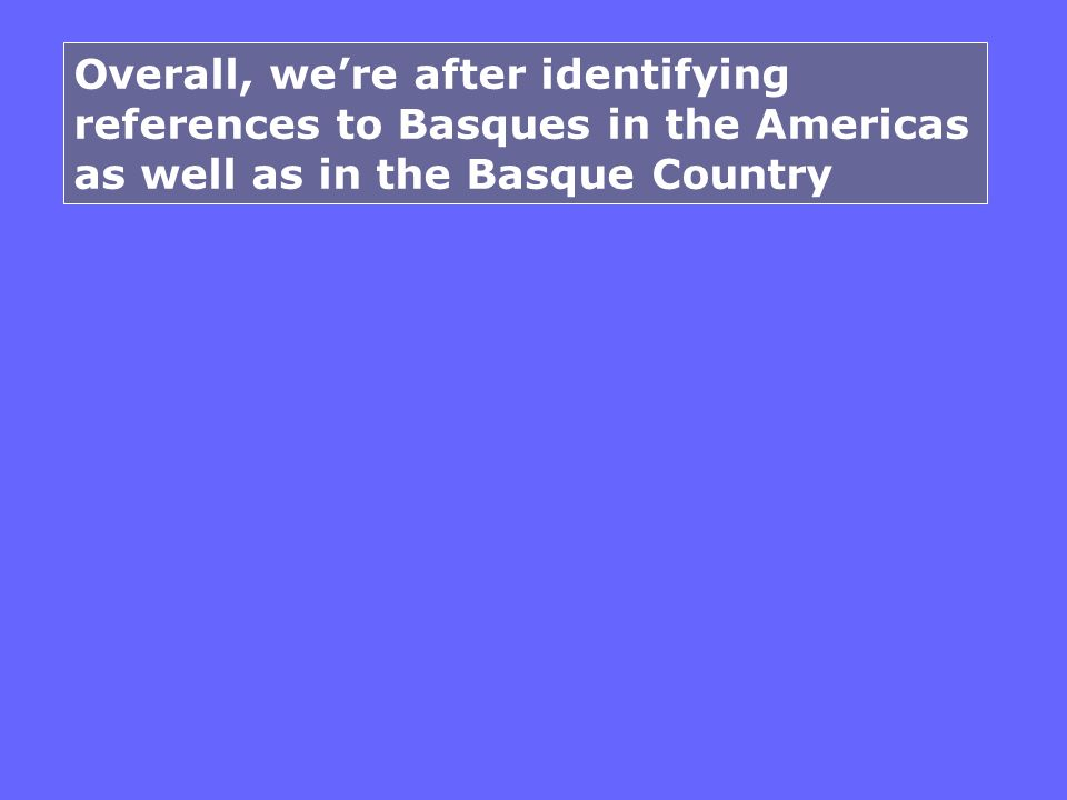 Overall, were after identifying references to Basques in the Americas as well as in the Basque Country