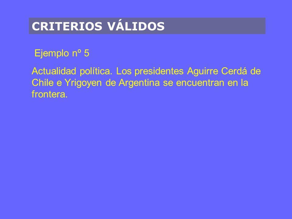 CRITERIOS VÁLIDOS Ejemplo nº 5 Actualidad política. Los presidentes Aguirre Cerdá de Chile e Yrigoyen de Argentina se encuentran en la frontera.