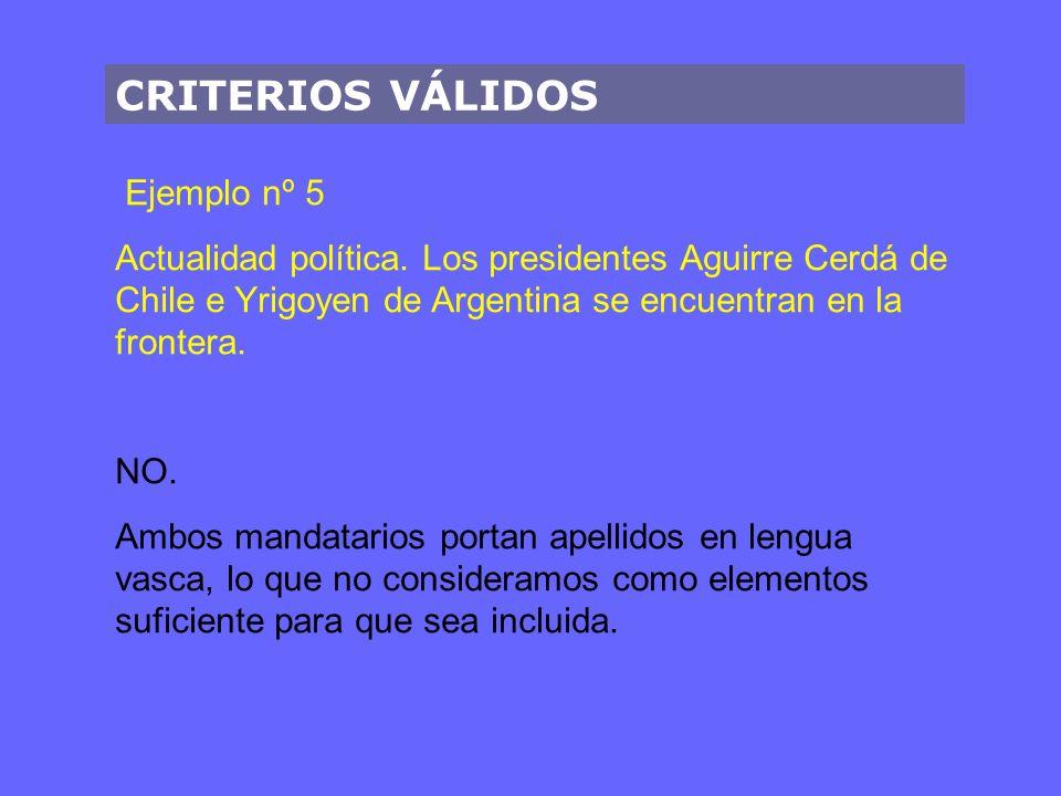 CRITERIOS VÁLIDOS Ejemplo nº 5 Actualidad política. Los presidentes Aguirre Cerdá de Chile e Yrigoyen de Argentina se encuentran en la frontera. NO. A