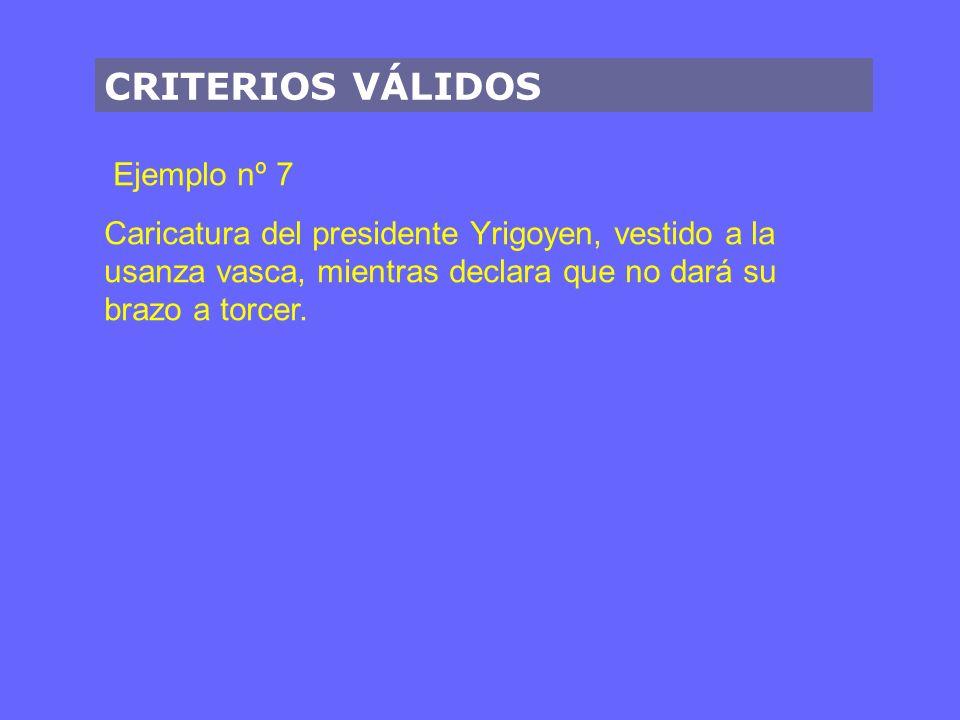 CRITERIOS VÁLIDOS Ejemplo nº 7 Caricatura del presidente Yrigoyen, vestido a la usanza vasca, mientras declara que no dará su brazo a torcer.