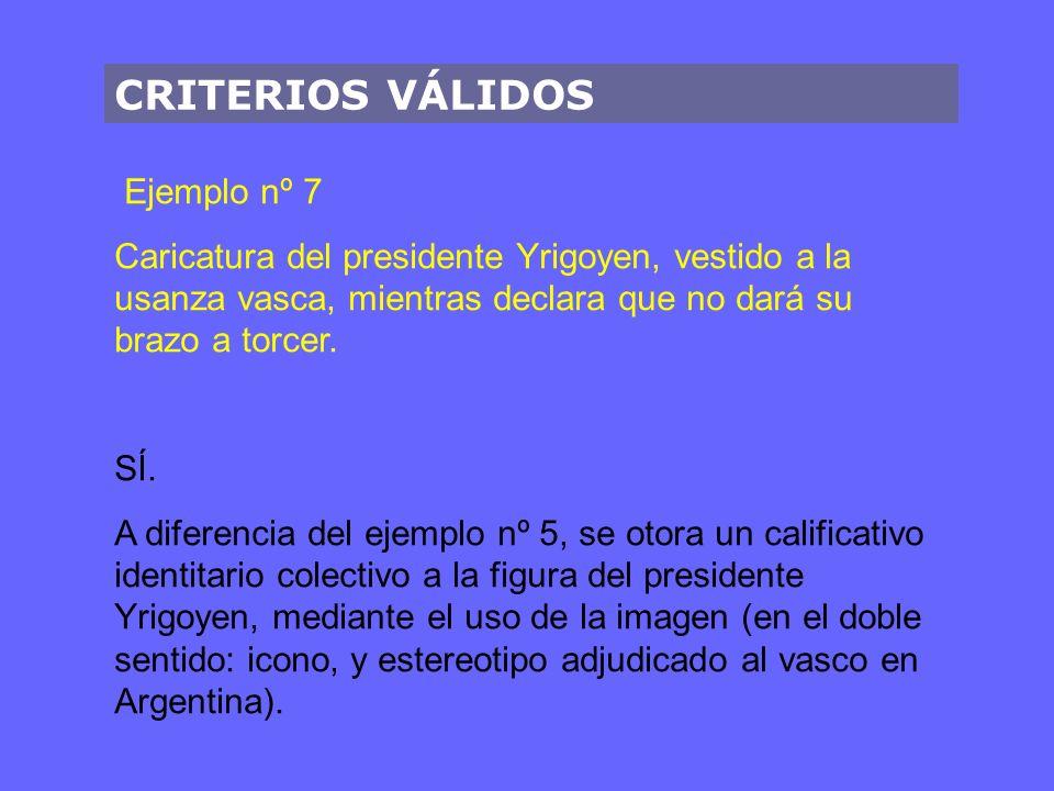 CRITERIOS VÁLIDOS Ejemplo nº 7 Caricatura del presidente Yrigoyen, vestido a la usanza vasca, mientras declara que no dará su brazo a torcer. SÍ. A di