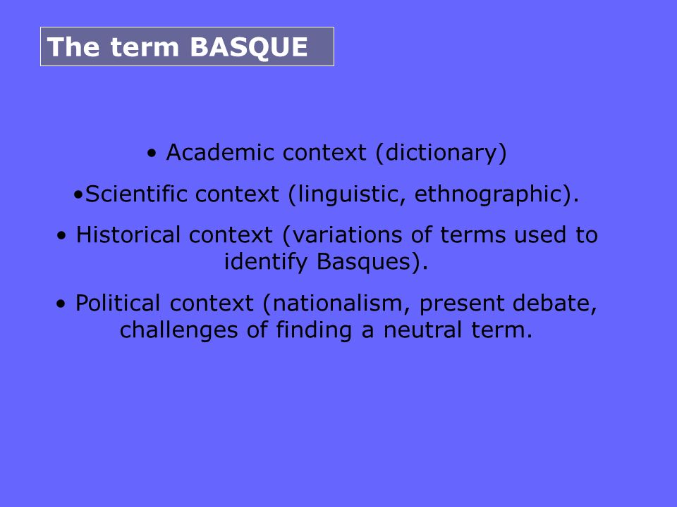 The term BASQUE Academic context (dictionary) Scientific context (linguistic, ethnographic). Historical context (variations of terms used to identify