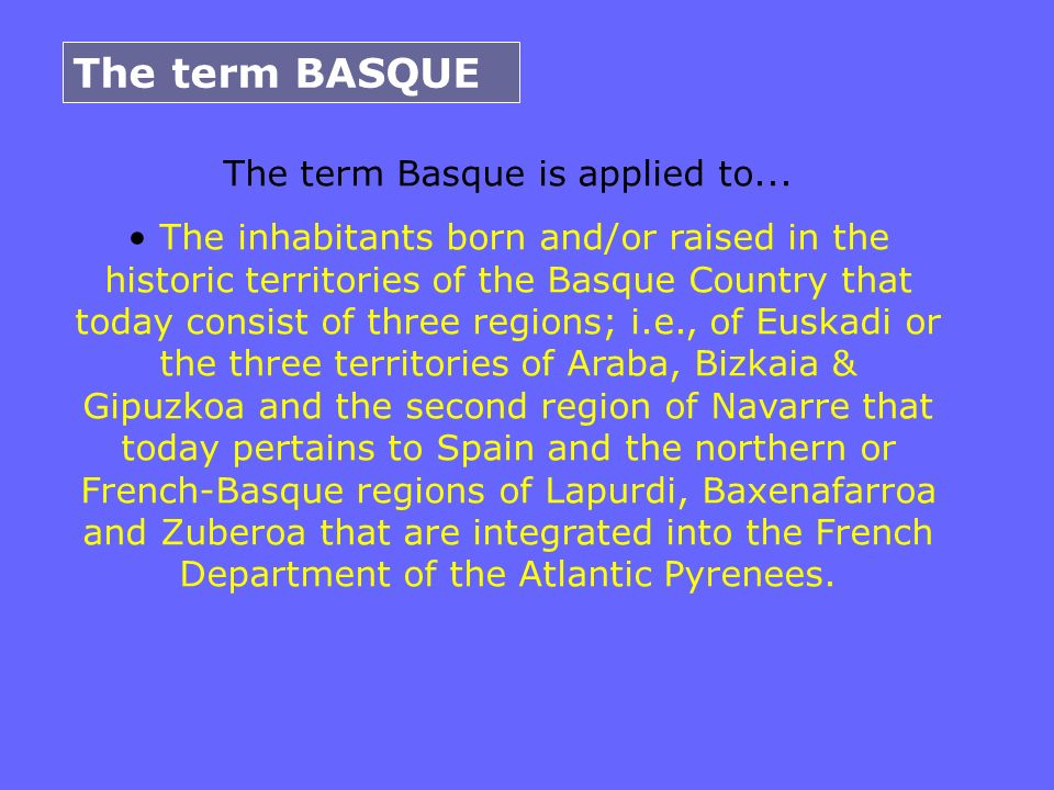 The term BASQUE The term Basque is applied to... The inhabitants born and/or raised in the historic territories of the Basque Country that today consi