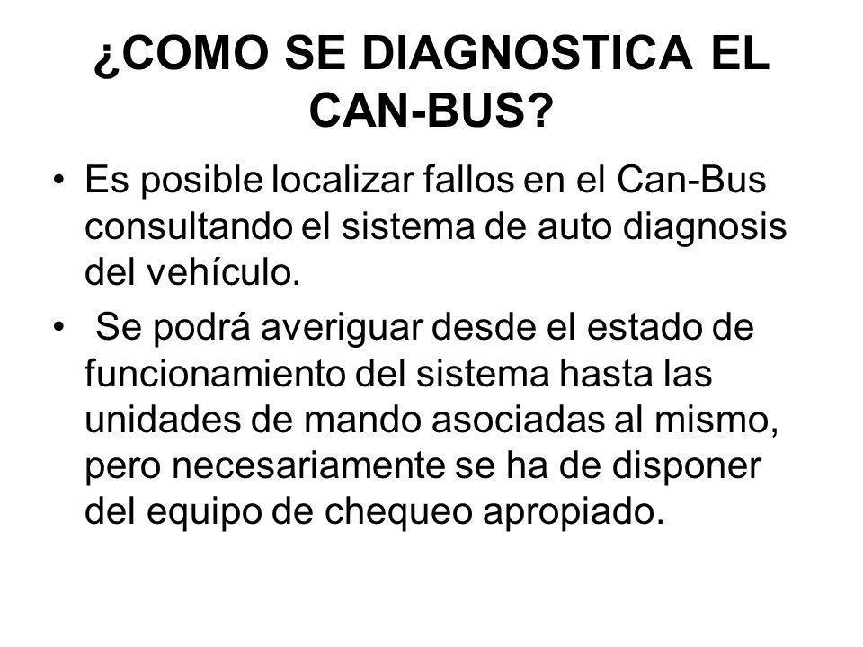 ¿COMO SE DIAGNOSTICA EL CAN-BUS? Es posible localizar fallos en el Can-Bus consultando el sistema de auto diagnosis del vehículo. Se podrá averiguar d