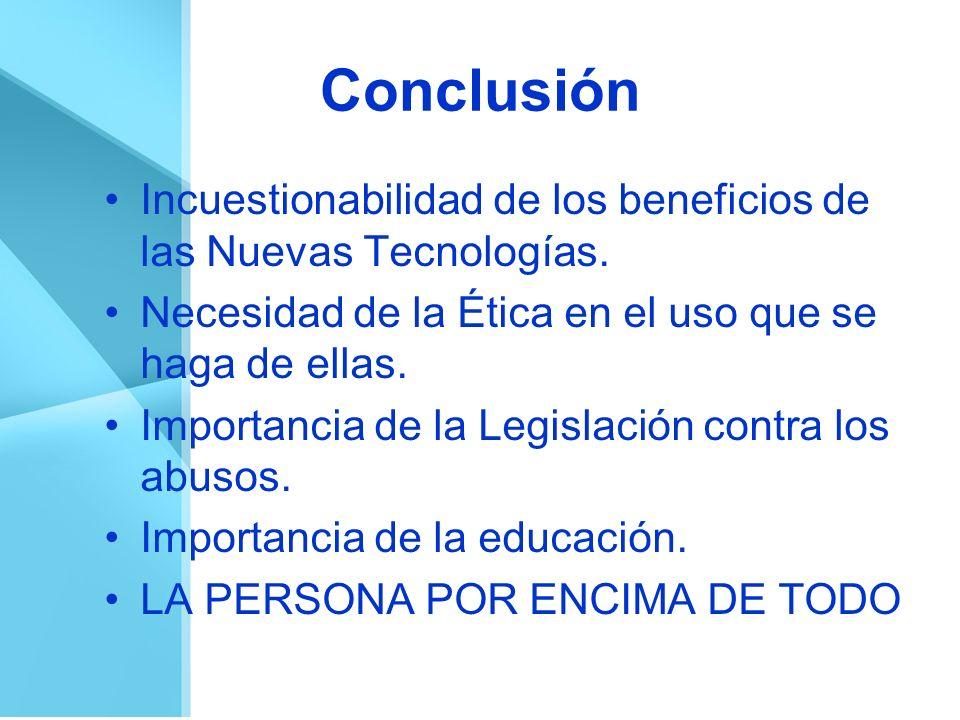 Conclusión Incuestionabilidad de los beneficios de las Nuevas Tecnologías. Necesidad de la Ética en el uso que se haga de ellas. Importancia de la Leg