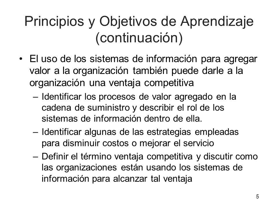 Principios y Objetivos de Aprendizaje (continuación) El uso de los sistemas de información para agregar valor a la organización también puede darle a