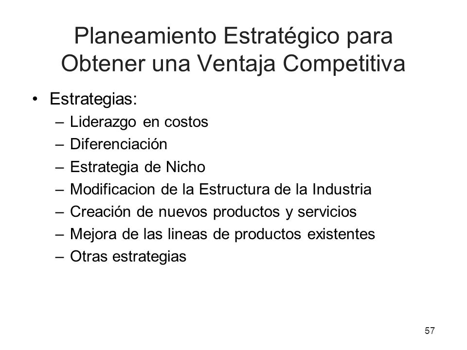 Planeamiento Estratégico para Obtener una Ventaja Competitiva Estrategias: –Liderazgo en costos –Diferenciación –Estrategia de Nicho –Modificacion de