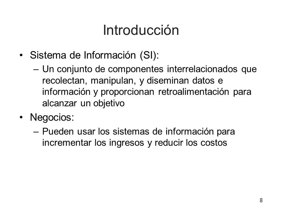 Introducción Sistema de Información (SI): –Un conjunto de componentes interrelacionados que recolectan, manipulan, y diseminan datos e información y p