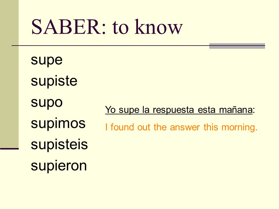 SABER: to know supe supiste supo supimos supisteis supieron Yo supe la respuesta esta mañana: I found out the answer this morning.
