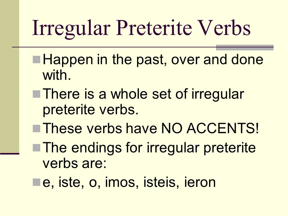 Irregular Preterite Verbs Happen in the past, over and done with.