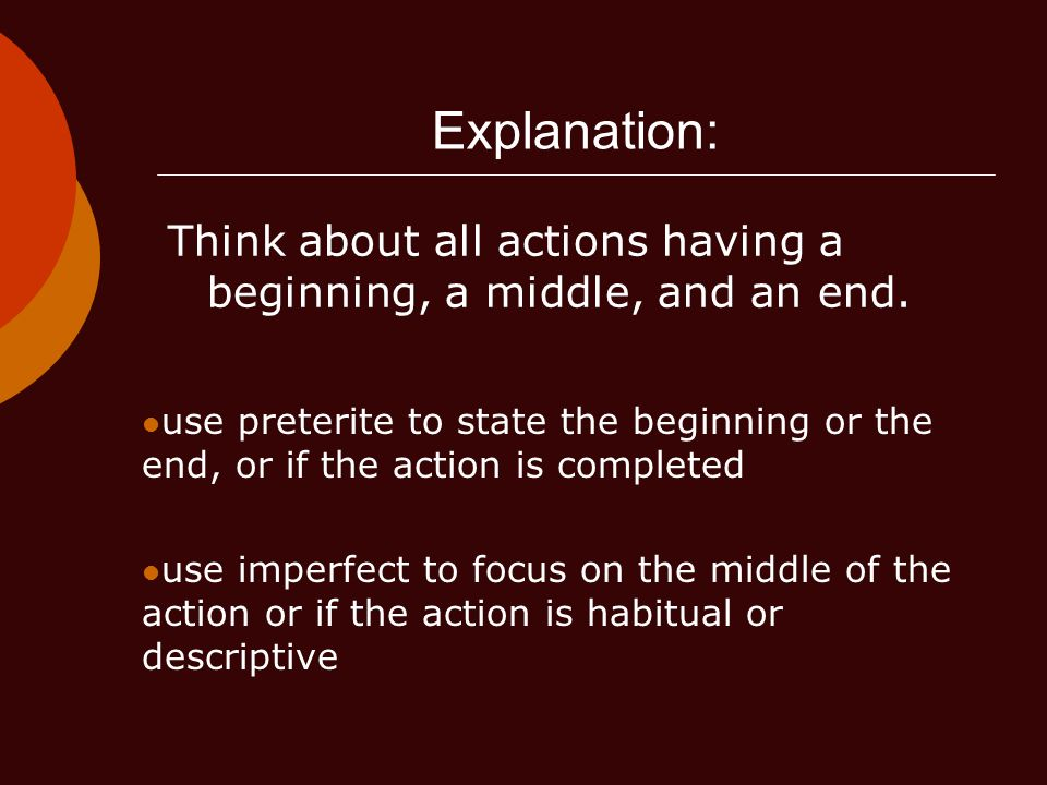 Explanation: Think about all actions having a beginning, a middle, and an end. use preterite to state the beginning or the end, or if the action is co