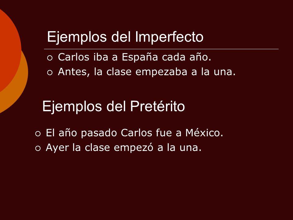 Ejemplos del Imperfecto Carlos iba a España cada año. Antes, la clase empezaba a la una. Ejemplos del Pretérito El año pasado Carlos fue a México. Aye