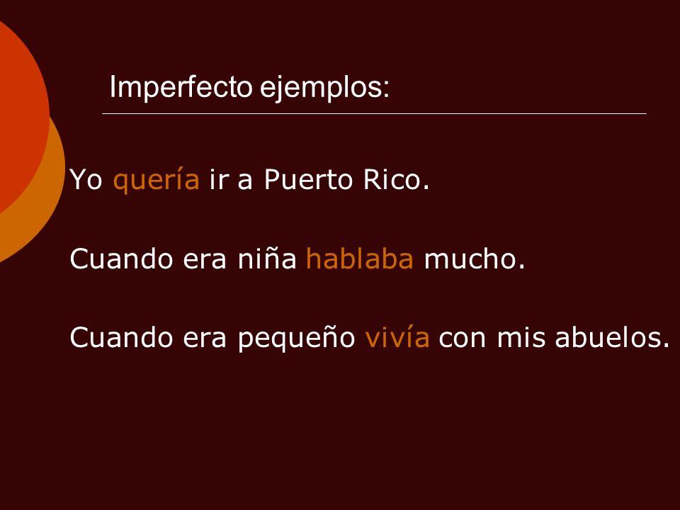 Imperfecto ejemplos: Yo quería ir a Puerto Rico. Cuando era niña hablaba mucho. Cuando era pequeño vivía con mis abuelos.