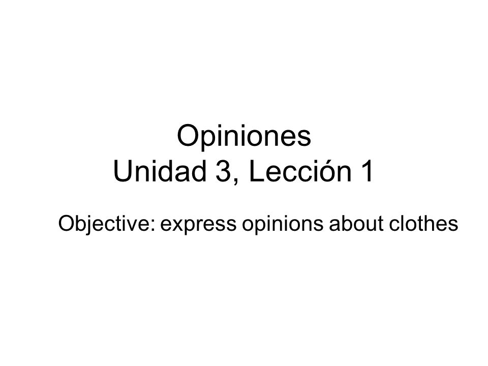 Opiniones Unidad 3, Lección 1 Objective: express opinions about clothes