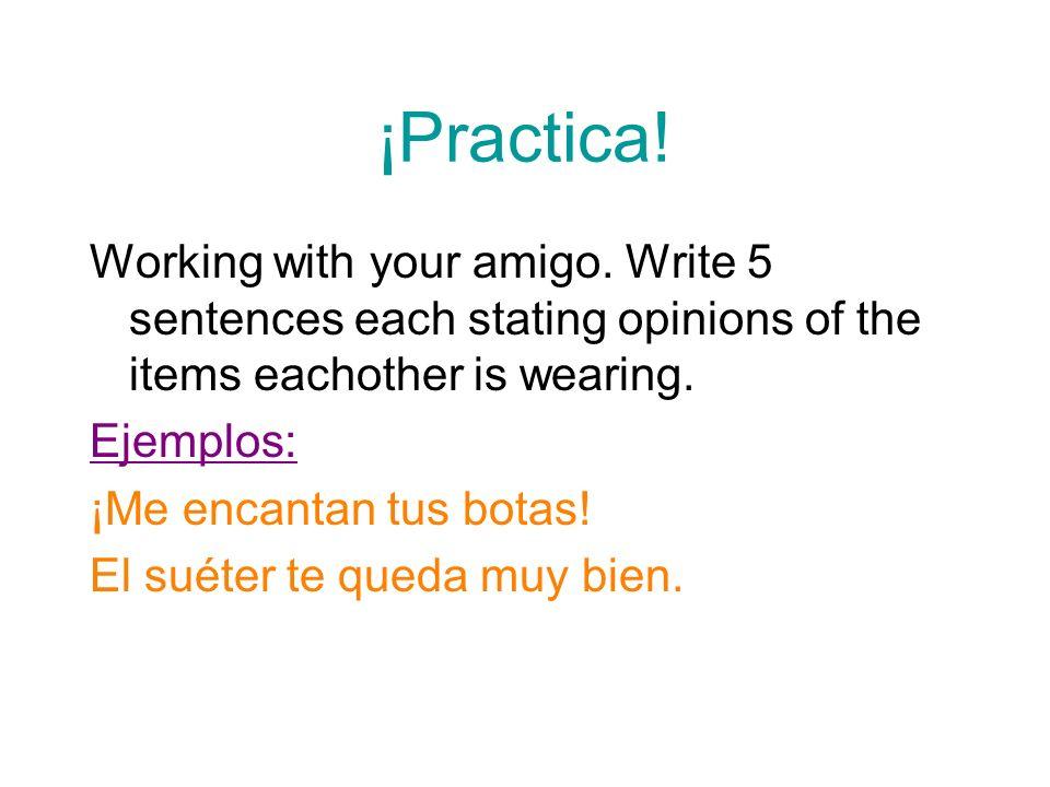 ¡Practica! Working with your amigo. Write 5 sentences each stating opinions of the items eachother is wearing. Ejemplos: ¡Me encantan tus botas! El su