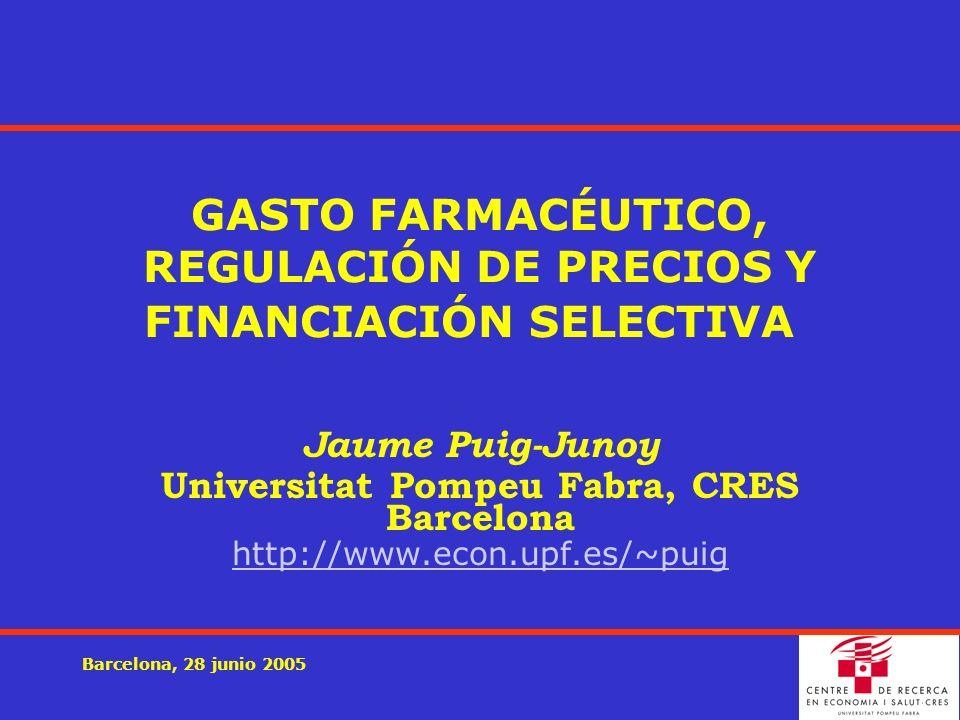 Barcelona, 28 junio 2005 GASTO FARMACÉUTICO, REGULACIÓN DE PRECIOS Y FINANCIACIÓN SELECTIVA Jaume Puig-Junoy Universitat Pompeu Fabra, CRES Barcelona http://www.econ.upf.es/~puig