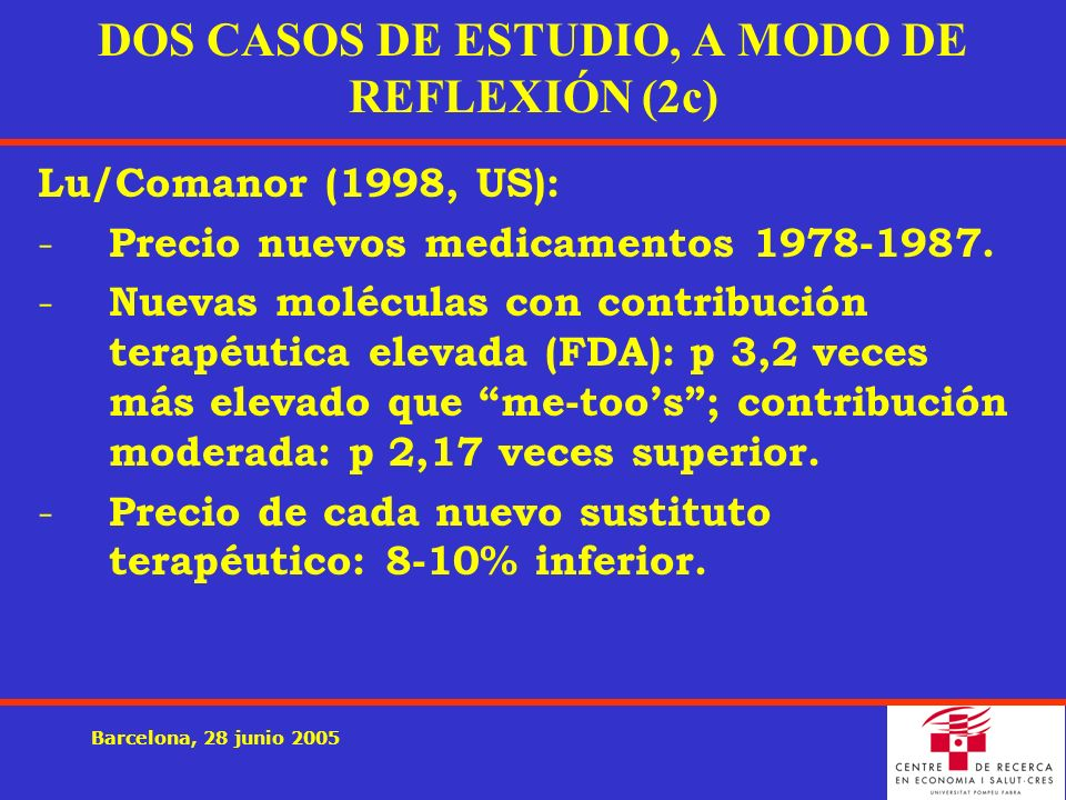 Barcelona, 28 junio 2005 DOS CASOS DE ESTUDIO, A MODO DE REFLEXIÓN (2c) Lu/Comanor (1998, US): - Precio nuevos medicamentos 1978-1987. - Nuevas molécu