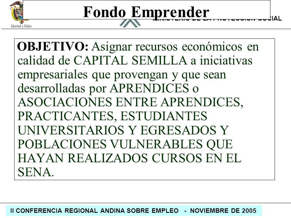 REPÚBLICA DE COLOMBIA MINISTERIO DE LA PROTECCIÓN SOCIAL II CONFERENCIA REGIONAL ANDINA SOBRE EMPLEO - NOVIEMBRE DE 2005 Fondo Emprender OBJETIVO: Asi
