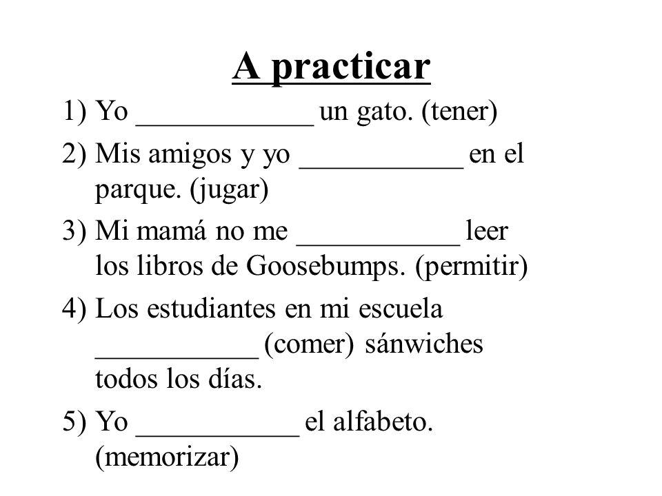 A practicar 1)Yo ____________ un gato. (tener) 2)Mis amigos y yo ___________ en el parque. (jugar) 3)Mi mamá no me ___________ leer los libros de Goos