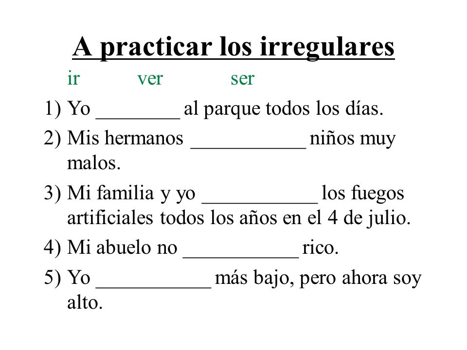 A practicar los irregulares irverser 1)Yo ________ al parque todos los días. 2)Mis hermanos ___________ niños muy malos. 3)Mi familia y yo ___________