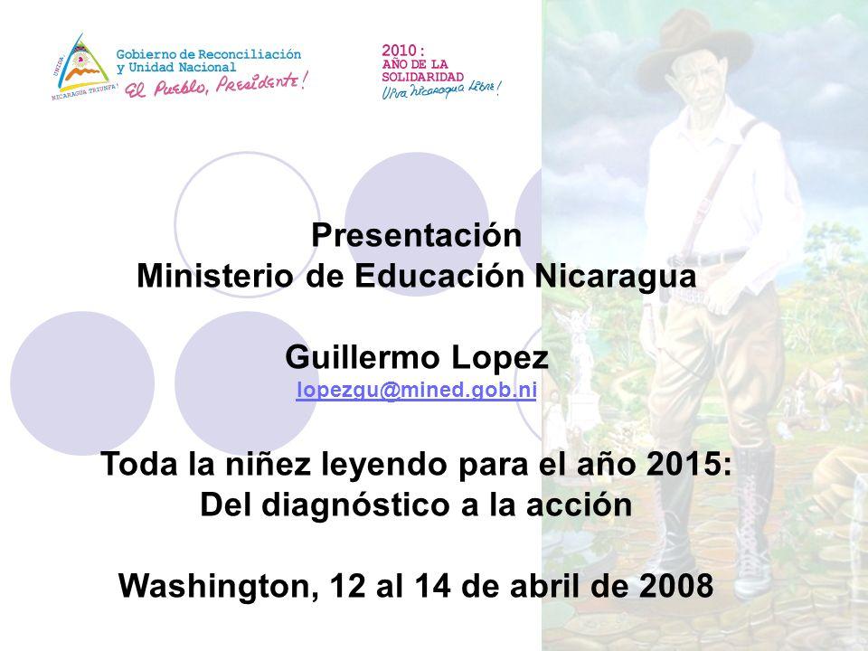 Presentación Ministerio de Educación Nicaragua Guillermo Lopez lopezgu@mined.gob.ni Toda la niñez leyendo para el año 2015: Del diagnóstico a la acció
