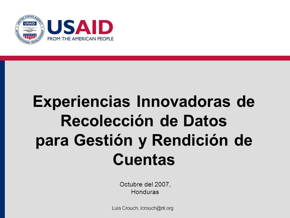 Experiencias Innovadoras de Recolección de Datos para Gestión y Rendición de Cuentas Octubre del 2007, Honduras Luis Crouch, lcrouch@rti.org