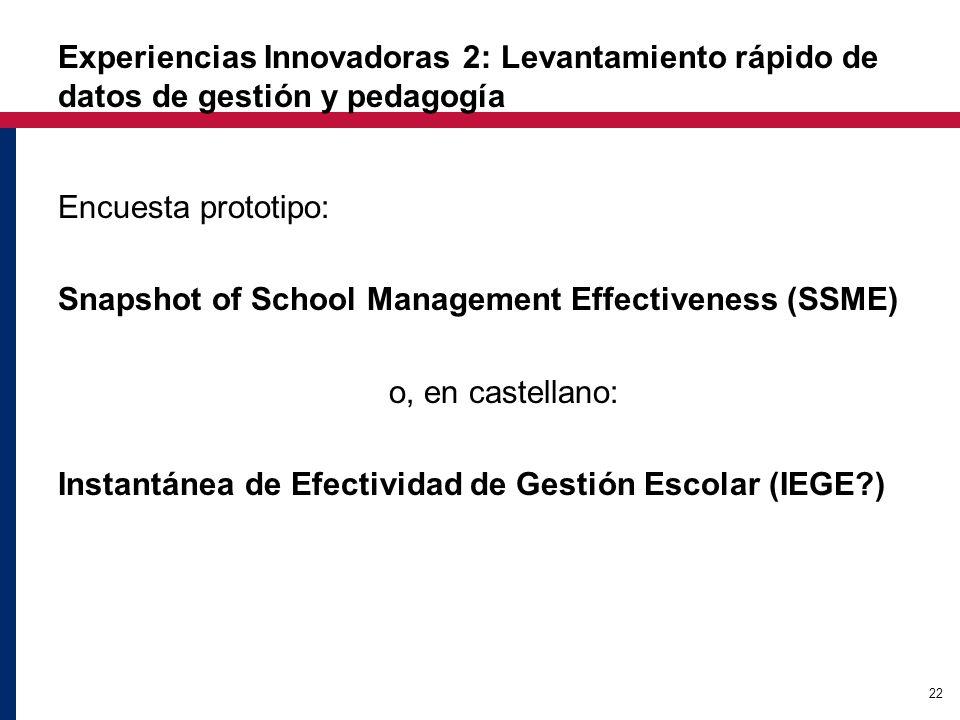 22 Experiencias Innovadoras 2: Levantamiento rápido de datos de gestión y pedagogía Encuesta prototipo: Snapshot of School Management Effectiveness (SSME) o, en castellano: Instantánea de Efectividad de Gestión Escolar (IEGE?)