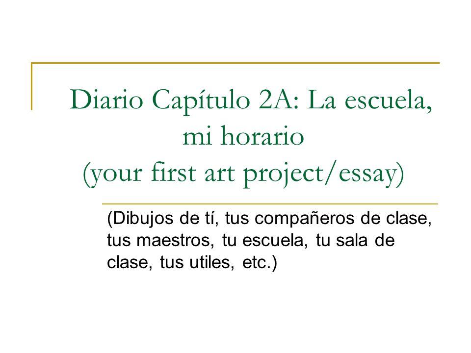 Diario Capítulo 2A: La escuela, mi horario (your first art project/essay) (Dibujos de tí, tus compañeros de clase, tus maestros, tu escuela, tu sala d