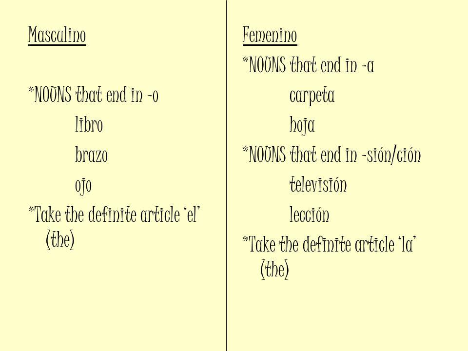 Masculino *NOUNS that end in –o libro brazo ojo *Take the definite article el (the) Femenino *NOUNS that end in –a carpeta hoja *NOUNS that end in –sión/ción televisión lección *Take the definite article la (the)