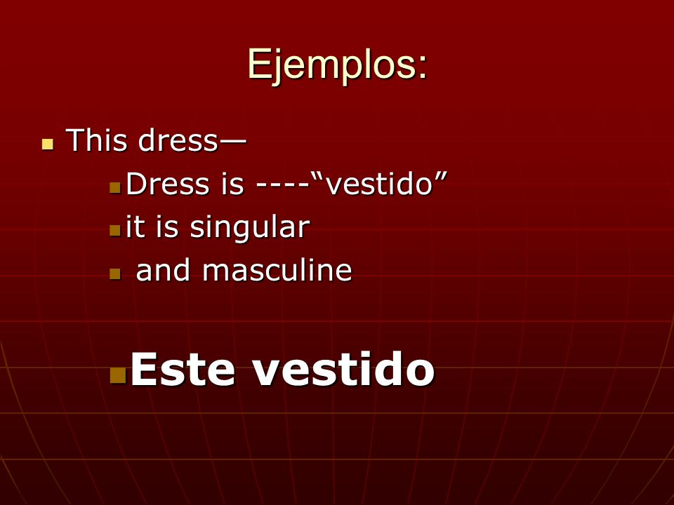 Ejemplos: This dress This dress Dress is ----vestido Dress is ----vestido it is singular it is singular and masculine and masculine Este vestido Este vestido