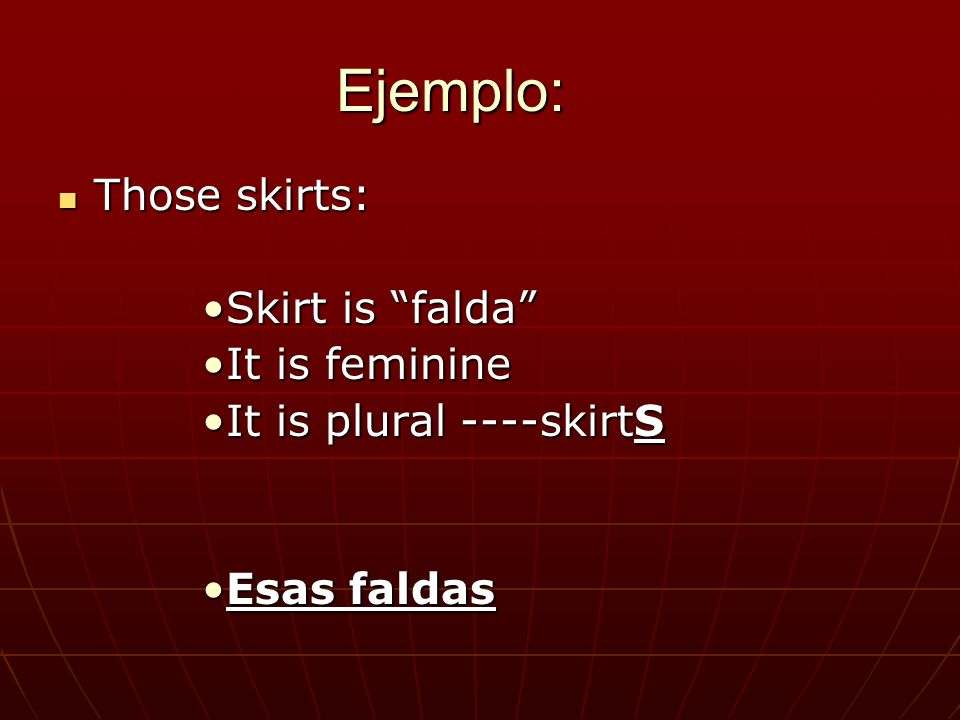 Ejemplo: Those skirts: Those skirts: Skirt is faldaSkirt is falda It is feminineIt is feminine It is plural ----skirtSIt is plural ----skirtS Esas faldasEsas faldas