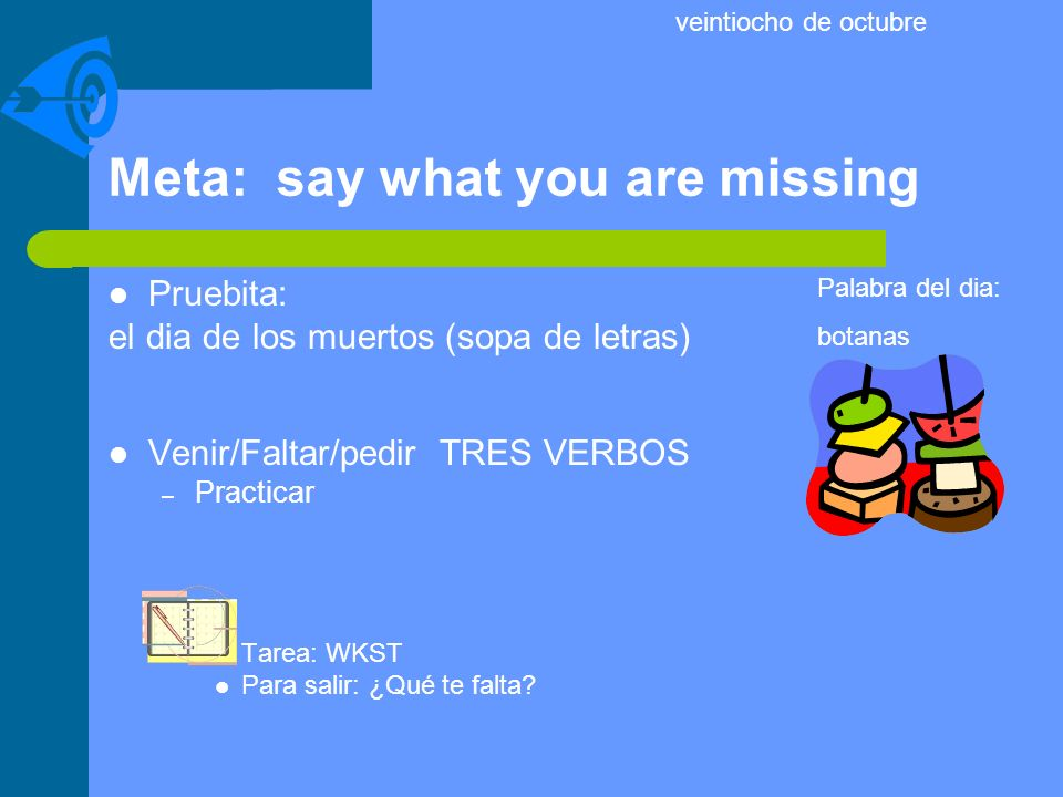Meta: say what you are missing Pruebita: el dia de los muertos (sopa de letras) Venir/Faltar/pedir TRES VERBOS – Practicar Tarea: WKST Para salir: ¿Qu