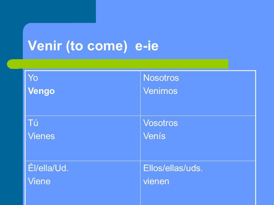 Venir (to come) e-ie Yo Vengo Nosotros Venimos Tú Vienes Vosotros Venís Él/ella/Ud. Viene Ellos/ellas/uds. vienen