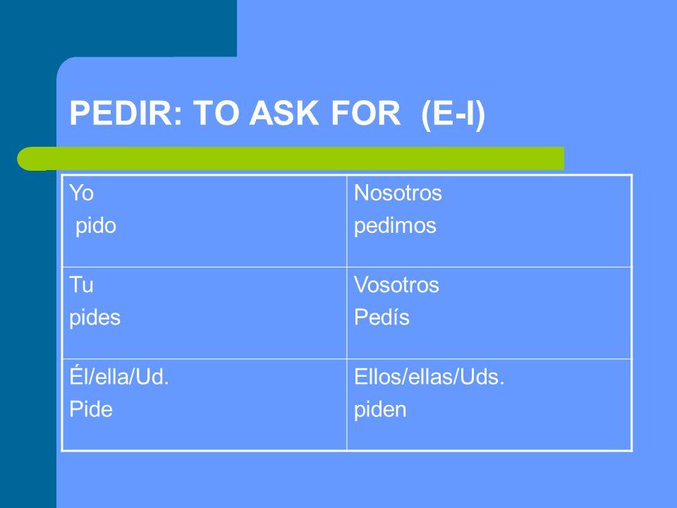 PEDIR: TO ASK FOR (E-I) Yo pido Nosotros pedimos Tu pides Vosotros Pedís Él/ella/Ud. Pide Ellos/ellas/Uds. piden