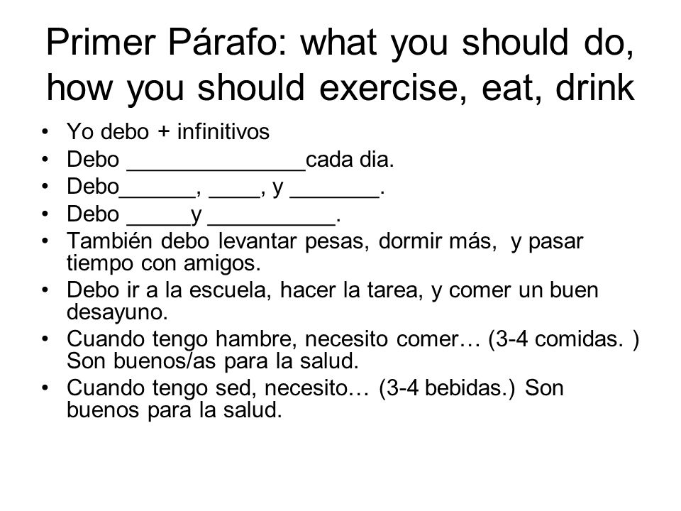Primer Párafo: what you should do, how you should exercise, eat, drink Yo debo + infinitivos Debo ______________cada dia.
