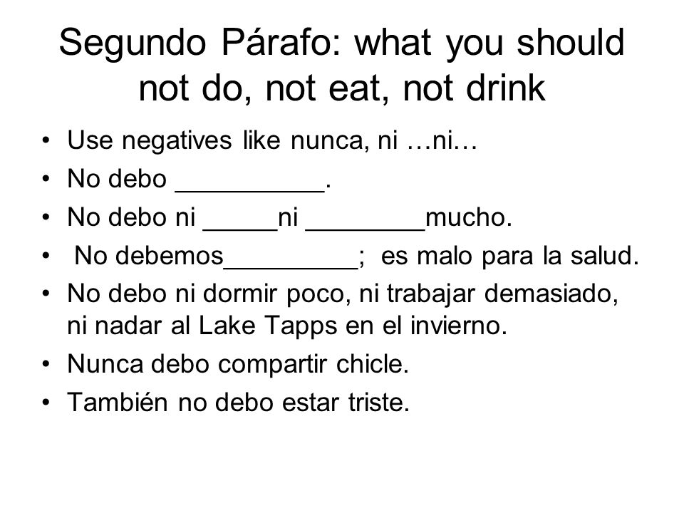Segundo Párafo: what you should not do, not eat, not drink Use negatives like nunca, ni …ni… No debo __________.