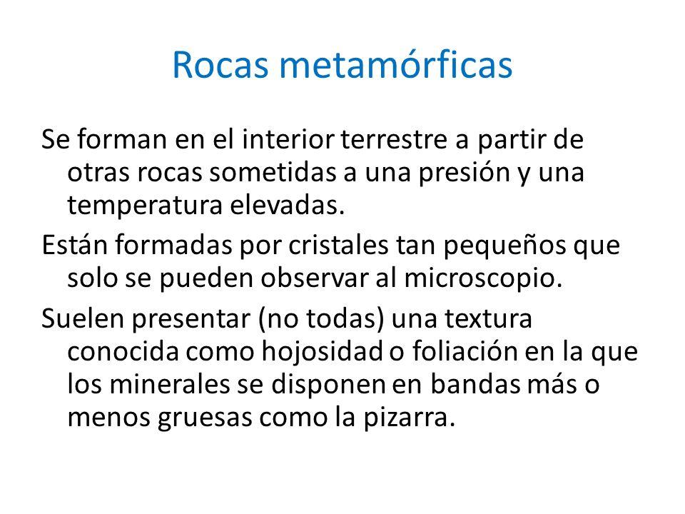 Rocas metamórficas Se forman en el interior terrestre a partir de otras rocas sometidas a una presión y una temperatura elevadas. Están formadas por c