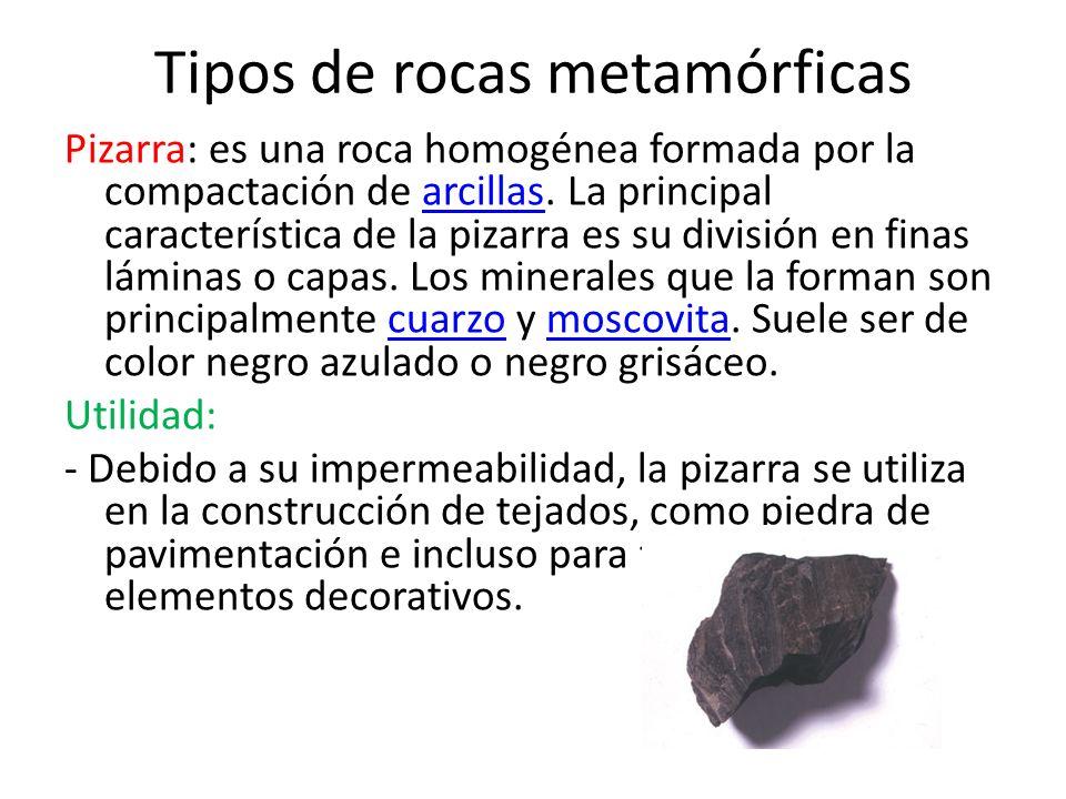 Tipos de rocas metamórficas Pizarra: es una roca homogénea formada por la compactación de arcillas. La principal característica de la pizarra es su di