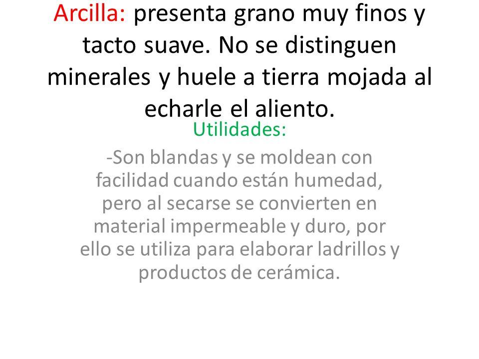 Arcilla: presenta grano muy finos y tacto suave. No se distinguen minerales y huele a tierra mojada al echarle el aliento. Utilidades: -Son blandas y
