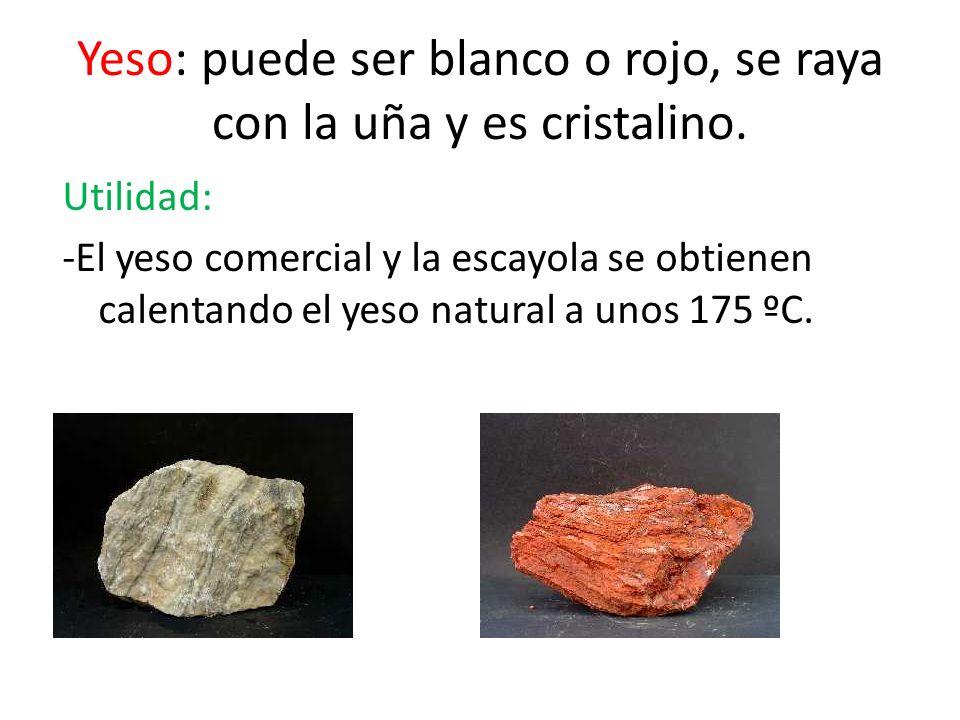 Yeso: puede ser blanco o rojo, se raya con la uña y es cristalino. Utilidad: -El yeso comercial y la escayola se obtienen calentando el yeso natural a