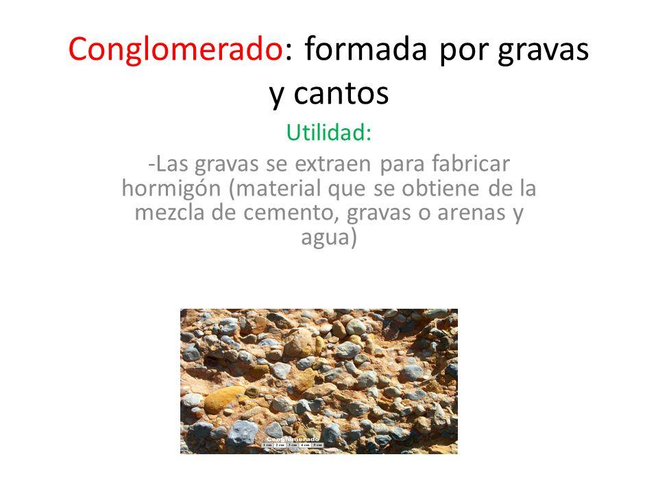 Conglomerado: formada por gravas y cantos Utilidad: -Las gravas se extraen para fabricar hormigón (material que se obtiene de la mezcla de cemento, gr