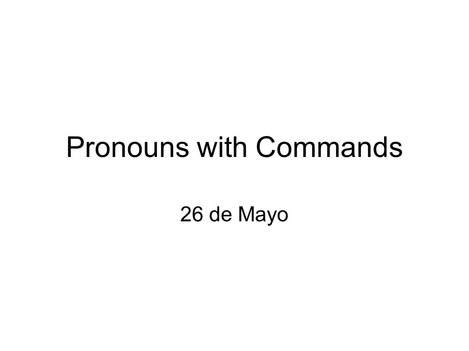 Pronouns with Commands 26 de Mayo