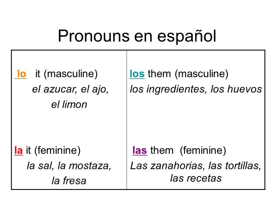 Pronouns en español lo it (masculine) el azucar, el ajo, el limon la it (feminine) la sal, la mostaza, la fresa los them (masculine) los ingredientes, los huevos las them (feminine) Las zanahorias, las tortillas, las recetas