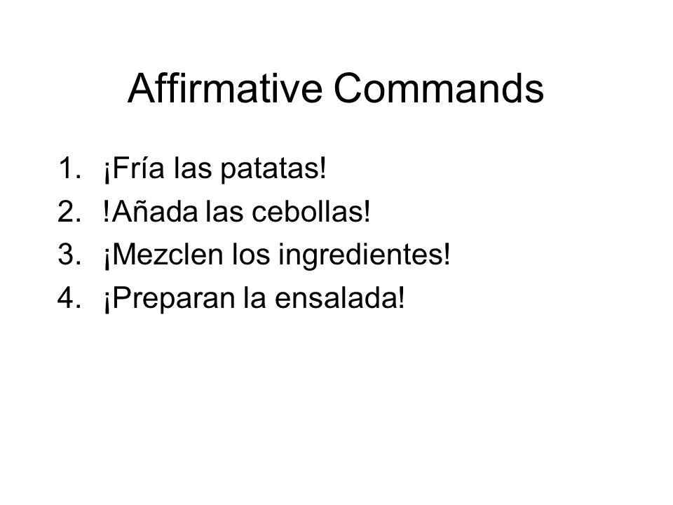 Affirmative Commands 1.¡Fría las patatas! 2.!Añada las cebollas! 3.¡Mezclen los ingredientes! 4.¡Preparan la ensalada!