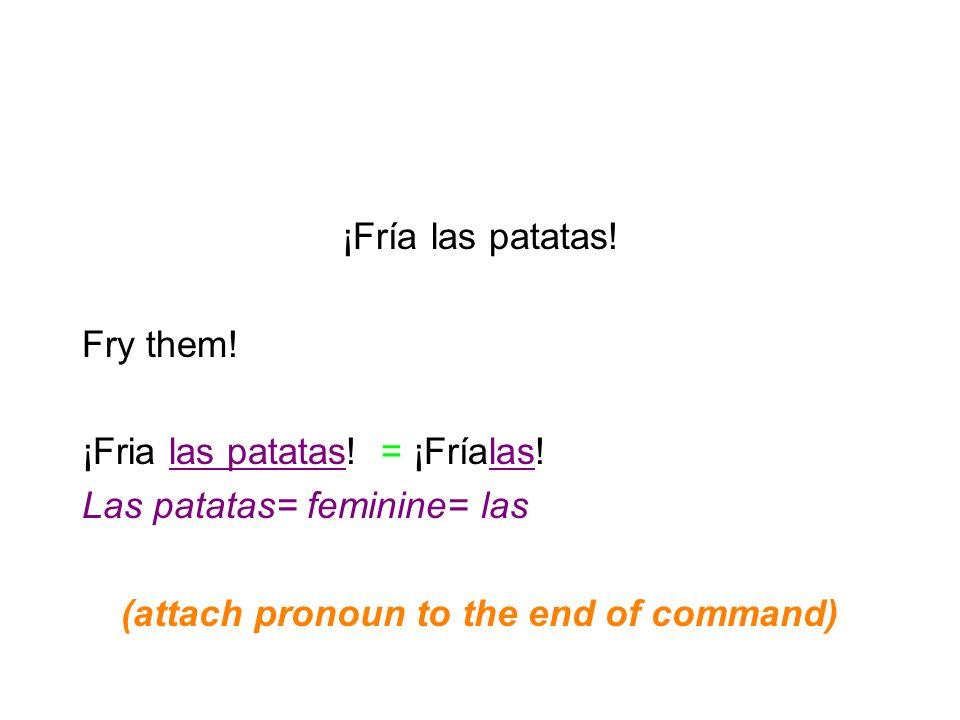 ¡Fría las patatas! Fry them! ¡Fria las patatas! = ¡Fríalas! Las patatas= feminine= las (attach pronoun to the end of command)